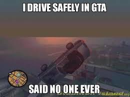 Said No One Ever Meme - i drive safely in gta said no one ever make a meme