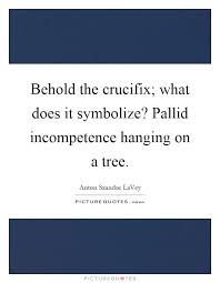 behold the crucifix what does it symbolize pallid incompetence