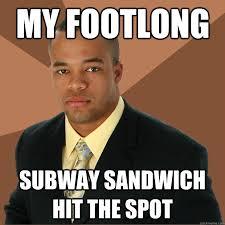 Subway Sandwich Meme - my footlong subway sandwich hit the spot successful black man