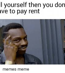 Rent Meme - l yourself then you don ave to pay rent memes meme meme on me me