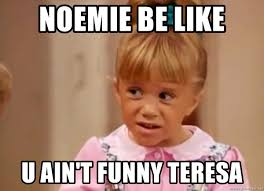 Michelle Meme - noemie be like u ain t funny teresa ugly face michelle meme