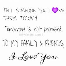Family And Love Quotes by Tell Someone You Love Them Today Tomorrow Is Not Promised To My