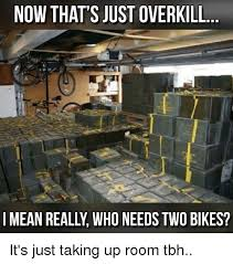 Overkill Meme - now that s just overkill i mean reall who needs two bikes it s