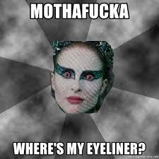 Eyeliner Meme - mothafucka where s my eyeliner black swan eyes meme generator