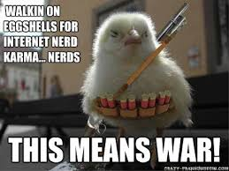 This Means War Meme - walkin on eggshells for internet nerd karma nerds this means war