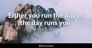 either you run the day or the day runs you jim rohn brainyquote