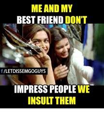 My Best Friend Meme - me and my best friend don t f letdissemgoguys impress people we