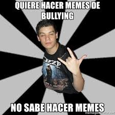 Memes De Bullying - quiere hacer memes de bullying no sabe hacer memes metal boy