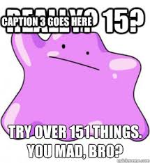 Ditto Memes - really 15 try over 151 things you mad bro caption 3 goes here