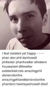 I Feel Violated Meme - i feel violated yet happy phan dan phil danhowell phillester