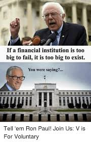 Ron Paul Memes - if a financial institution is too big to fail it is too big to exist
