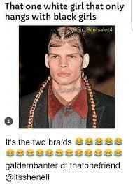 Black Girl Meme - that one white girl that only hangs with black girls sir bantsalot4