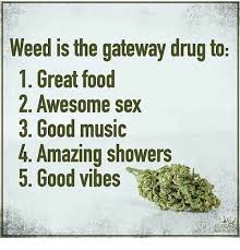 weed is the gateway drug to 1 great food 2 awesome sex 3 good
