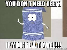 You Re A Towel Meme - you don t need teeth if you re a towel towelie says meme