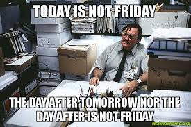 Today Is Friday Meme - today is not friday the day after tomorrow nor the day after is