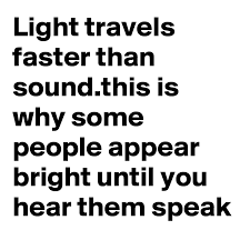 Light travels faster than sound this is why some people appear