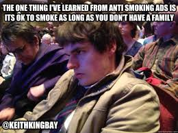 Anti Smoking Meme - the one thing i ve learned from anti smoking ads is its ok to