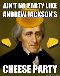 Andrew Meme - ain t no party like andrew jackson s cheese party andrew jackson