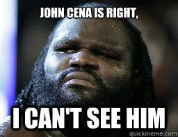 Funny John Cena Memes - john cena is right i can t see him mark henry wwe quickmeme