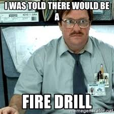 Fire Drill Meme - i was told there would be a fire drill milton office space