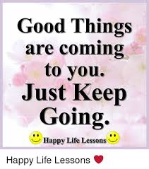 Happy Life Meme - good things are coming to you just keep going happy life lessons