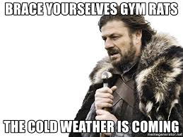 Gym Rats Meme - brace yourselves gym rats the cold weather is coming winter is