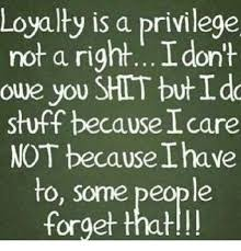 Loyalty Meme - loyalty is a privilege not a right i on owe you shit but i do stuff