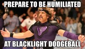 Dodgeball Movie Memes - prepare to be humiliated at blacklight dodgeball dodgeball