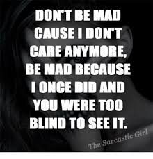 Dont Be Mad Meme - 25 best memes about i dont care anymore i dont care anymore