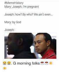 Meme History - meme history mary joseph i m pregnant joseph how by who we ain t