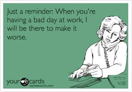 just a reminder when you re a bad day at work i will be