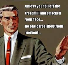Treadmill Meme - meme creator unless you fell off the treadmill and smacked your