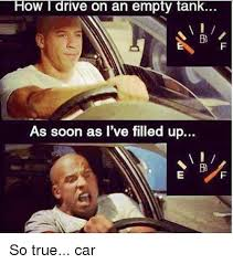 Soon Car Meme - how l rive on an empty tank on an as soon as i ve filled up vi so