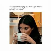 Crazy Girl Meme - 25 best memes about not crazy not crazy memes