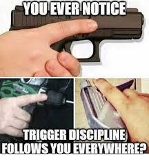 Everywhere Meme Maker - you ever notice trigger discipline follows you everywhere meme on