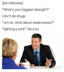 Job Interview Meme - job interview iwhat s your biggest strength i don t do drugs um