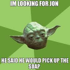 Soap Meme - im looking for jon he said he would pick up the soap meme advice