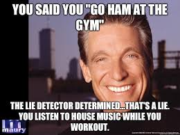 That Was A Lie Meme - you said you go ham at the gym the lie detector determined