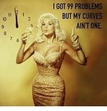 99 Problems Meme - i got 99 problems but my curves ain t one 10 99 problems meme on me me
