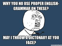 Proper English Meme - you no use proper english grammar on these
