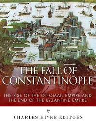 Fall Of The Ottomans The Fall Of Constantinople The Rise Of The Ottoman Empire And The