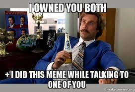 Owned Meme - i owned you both i did this meme while talking to one of you ron