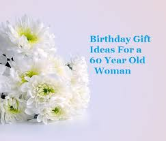birthday gift 60 year birthday gift ideas for a 60 year woman goody guidesgoody guides
