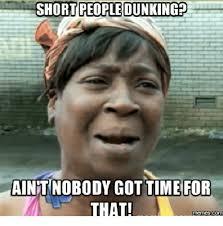 Short Person Meme - short people dunking aint nobody gottime for that memes com aint