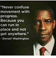 Denzel Meme - never confuse movement with progress because you can run in place