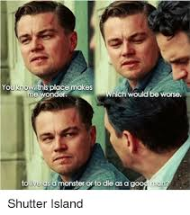 Shutter Island Meme - yo this place makes me wonder which would be worse to uive as a