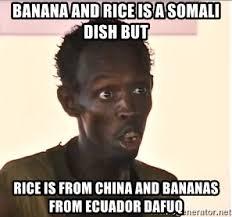 Somali Memes - banana and rice is a somali dish but rice is from china and bananas