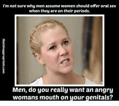 Oral Memes - i m not sure why men assume women should offer oral sex when they