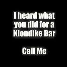 Klondike Bar Meme - i heard what you did for a klondike bar call me meme on me me