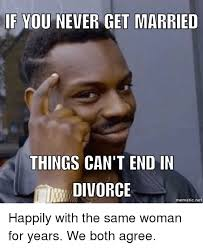 Divorce Meme - if you never get married things can t end in divorce i mematicnet